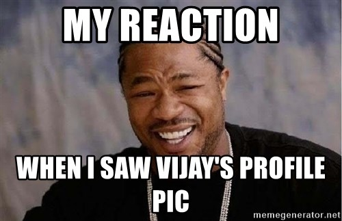 Yo Dawg - my reaction when I saw Vijay's profile pic