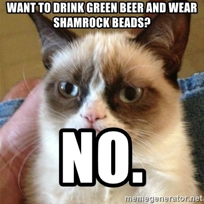 Grumpy Cat  - want to drink green beer and wear shamrock beads? no.