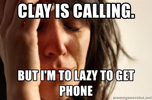 First World Problems - CLAY IS CALLING.  BUT I'M TO LAZY TO GET PHONE
