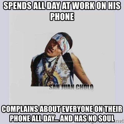 san juan cholo - SPENDS ALL DAY AT WORK ON HIS PHONE COMPLAINS ABOUT EVERYONE ON THEIR PHONE ALL DAY... AND HAS NO SOUL