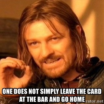 One Does Not Simply -  one does not simply leave the card at the bar and go home