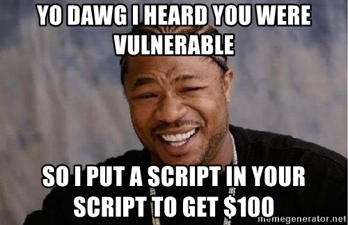 Yo Dawg - yo dawg i heard you were vulnerable so i put a script in your script to get $100