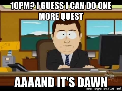 Aand Its Gone - 10PM? I GUESS I CAN DO ONE MORE QUEST AAAAND IT'S DAWN