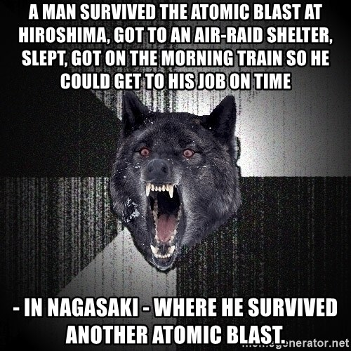 Insanity Wolf - a man survived the atomic blast at Hiroshima, got to an air-raid shelter, slept, got on the morning train so he could get to his job on time - in Nagasaki - where he survived another atomic blast.