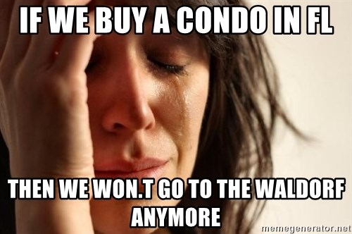 First World Problems - IF WE BUY A CONDO IN FL THEN WE WON.T GO TO THE WALDORF ANYMORE