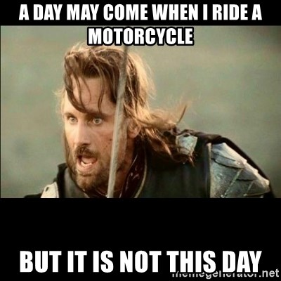 There will come a day but it is not this day - A day may come when I ride a moTorcycle  But it is not this day
