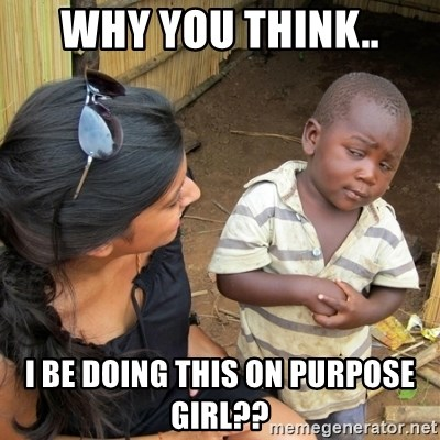 skeptical black kid - Why you think.. I be doing this on purpose girl??