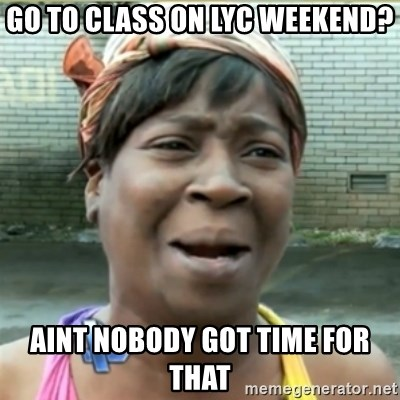 Ain't Nobody got time fo that - go to Class on lyc weekend? aint nobody got time for that