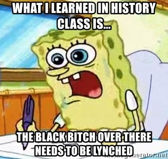 Spongebob What I Learned In Boating School Is - what i learned in history class is... the black bitch over there needs to be lynched