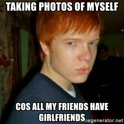 Flame_haired_Poser - TAKING PHOTOS OF MYSELF COS ALL MY FRIENDS HAVE GIRLFRIENDS