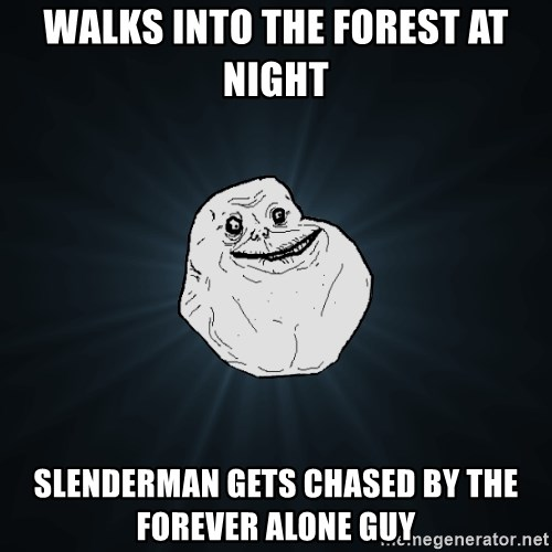 Forever Alone - walks into the forest at night slenderman gets chased by the forever alone guy