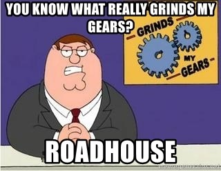 Grinds My Gears Peter Griffin - You know what really grinds my gears? Roadhouse