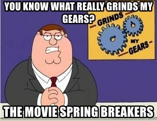 Grinds My Gears Peter Griffin - You know what really grinds my gears? The movie Spring Breakers