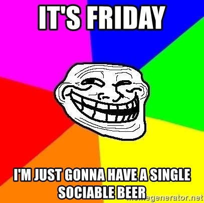 Trollface - It's Friday I'm just gonna have a single sociable beer