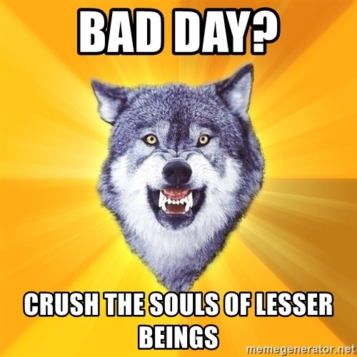 Courage Wolf - Bad day? Crush the souls of lesser beings