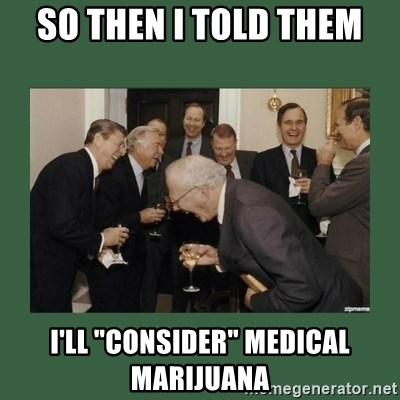 "laughing politician - so then I told them I'll ""consider"" Medical marijuana"
