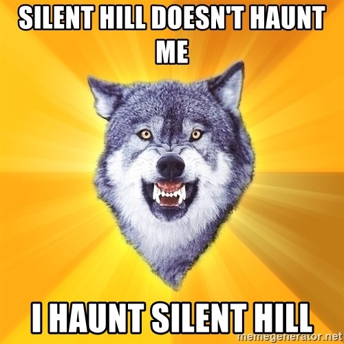 Courage Wolf - Silent hill doesn't haunt me I haunt silent hill