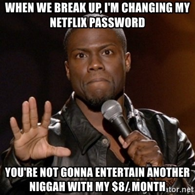 Kevin Hart - WHEN WE BREAK UP, I'M CHANGING MY NETFLIX PASSWORD YOU'RE NOT GONNA ENTERTAIN ANOTHER NIGGAH WITH MY $8/ MONTH