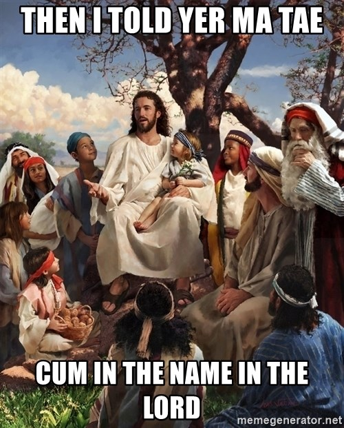 storytime jesus - THEN I TOLD YER MA TAE CUM IN THE NAME IN THE LORD