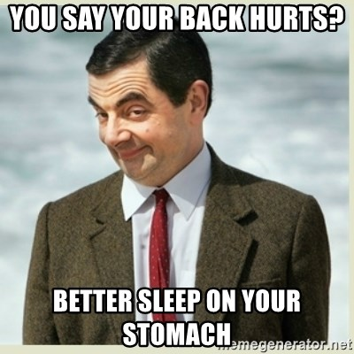 MR bean - you say your back hurts?  better sleep on your stomach