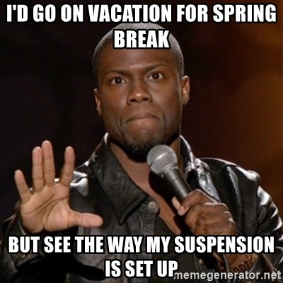 Kevin Hart - I'D GO ON VACATION FOR SPRING BREAK BUT SEE THE WAY MY SUSPENSION IS SET UP