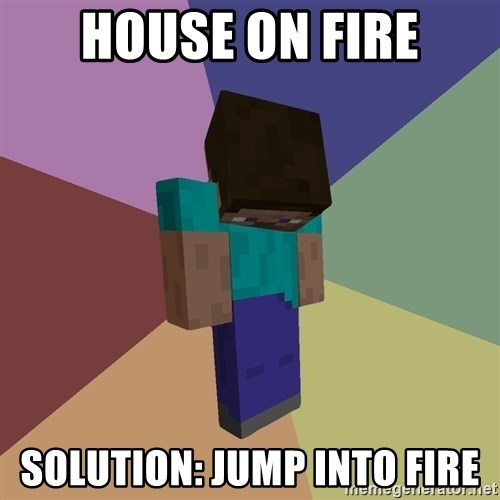 Depressed Minecraft Guy - House on fire Solution: Jump into fire