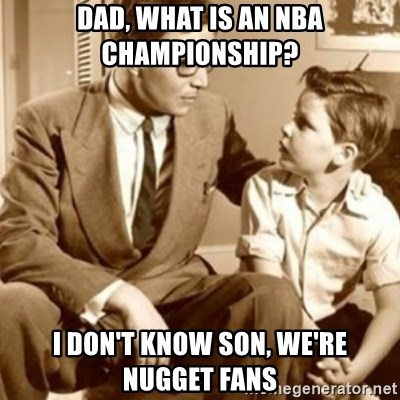 father son  - Dad, what is an NBA championship? I don't know son, we're nugget fans