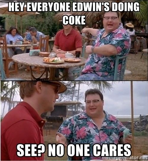 See? Nobody Cares - Hey EveryonE Edwin's doing coke See? no one cares