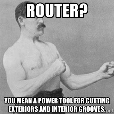 overly manlyman - Router? You mean a power tool for cutting exteriors and interior grooves.