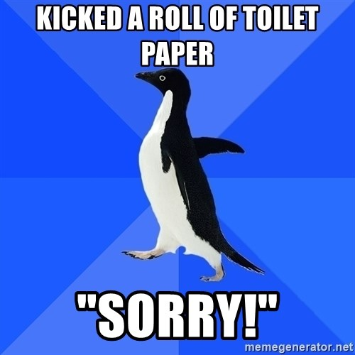 "Socially Awkward Penguin - Kicked a roll of toilet paper ""Sorry!"""