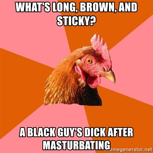 Anti Joke Chicken - What's long, brown, and sticky? A black guy's dick after masturbating