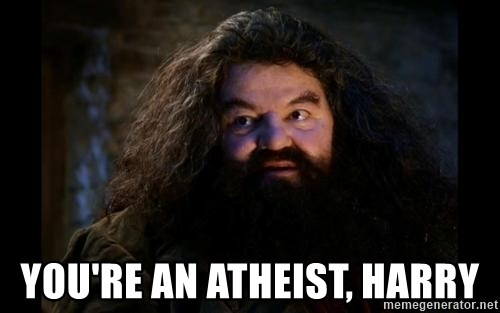 Yer A Wizard Harry Hagrid -  You're an atheist, Harry