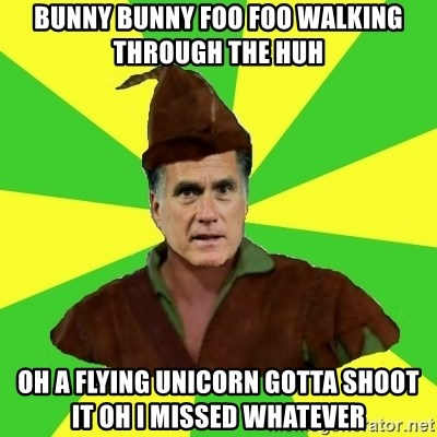 RomneyHood - BUNNY BUNNY FOO FOO WALKING THROUGH THE HUH OH A FLYING UNICORN GOTTA SHOOT IT OH I MISSED WHATEVER