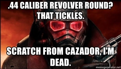 Fallout  - .44 caliber revolver round? that tickles. scratch from cazador, i'm dead.