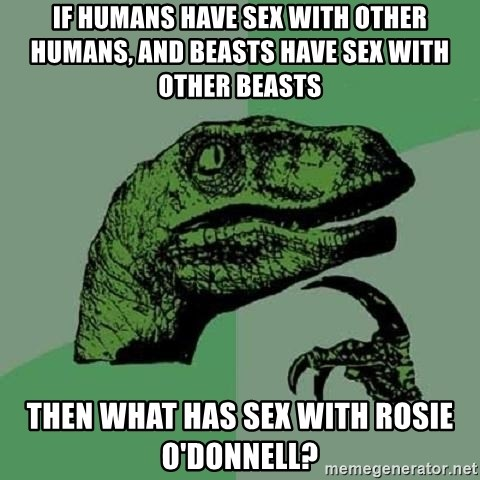 Philosoraptor - If humans have sex with other humans, and beasts have sex with other beasts then what has sex with rosie o'donnell?