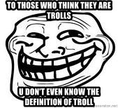 Troll Faceee - TO THOSE WHO THINK THEY ARE TROLLS U DON'T EVEN KNOW THE DEFINITION OF TROLL
