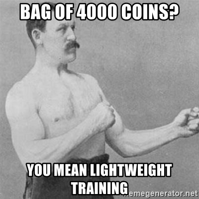 overly manlyman - bag of 4000 coins? you mean lightweight training