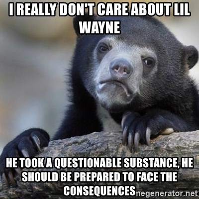 Confession Bear - I really don't care about lil wayne he took a questionable substance, he should be prepared to face the consequences
