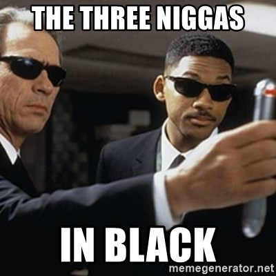 men in black - THE THREE NIGGAS  IN BLACK