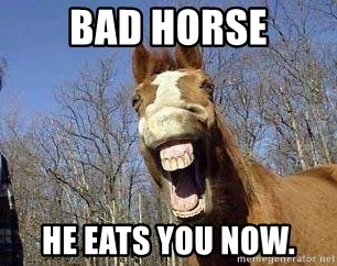 Horse - Bad Horse He eats you now.