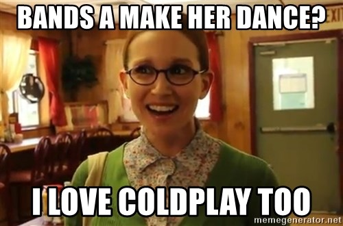 Sexually Oblivious Female - Bands a Make her Dance? I love coldplay too