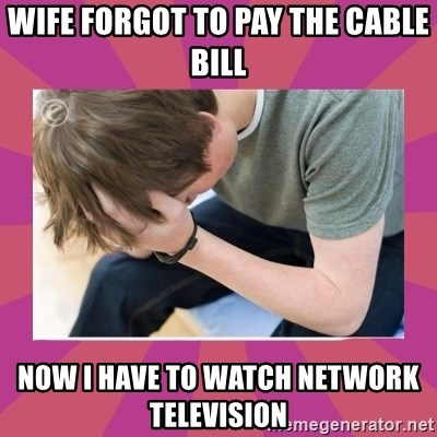 First World Gamer Problems - WIFE FORGOT TO PAY THE CABLE BILL NOW I HAVE TO WATCH NETWORK TELEVISION