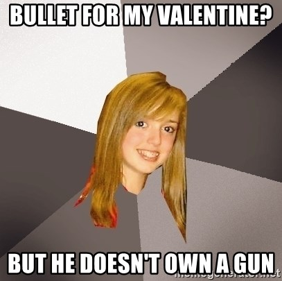 Musically Oblivious 8th Grader - BullEt for my valentine? But he doesn't own a gun