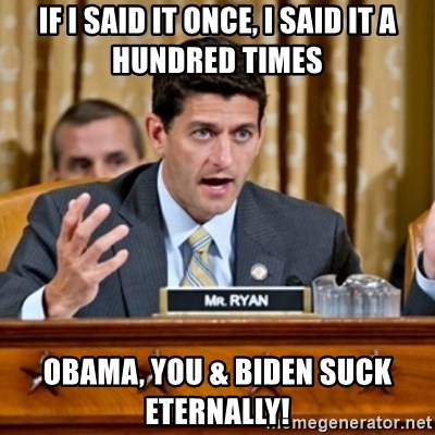 Paul Ryan Meme  - if i said it once, i said it a hundred times obama, you & biden suck eternally!