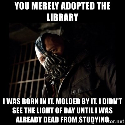 Bane Meme - You merely adopted the library I was born in it. Molded by it. I didn't see the light of day until i was already dead from studying