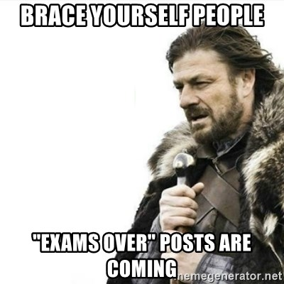 "Prepare yourself - brace yourself people ""exams over"" posts are coming"