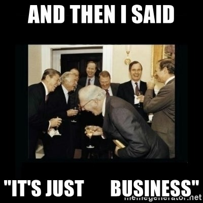 """Rich Men Laughing - and then I said """"it's just       business"""""""