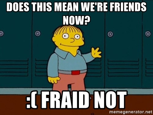 Ralph Wiggum - Does this mean we're friends now? :( fraid not