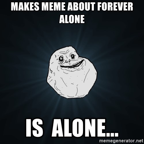 Forever Alone - makes meme about forever alone is  alone...