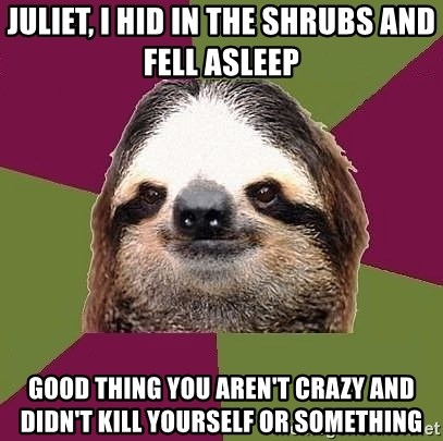 Just-Lazy-Sloth - Juliet, I hid in the shrubs and fell asleep Good thing you aren't crazy and didn't kill yourself or something